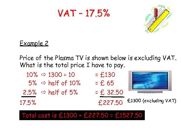 VAT – 17. 5% Example 2 Price of the Plasma TV is shown below