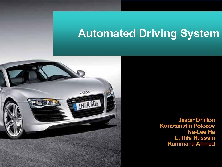 Automated Driving System Jasbir Dhillon Konstanstin Polozov Na-Lee Ha Luthfa Hussain Rummana Ahmed