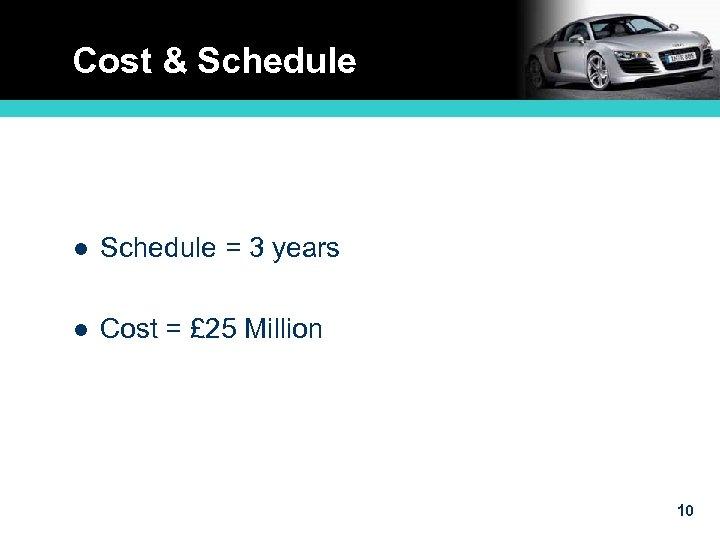 Cost & Schedule l Schedule = 3 years l Cost = £ 25 Million