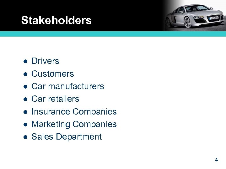 Stakeholders l l l l Drivers Customers Car manufacturers Car retailers Insurance Companies Marketing