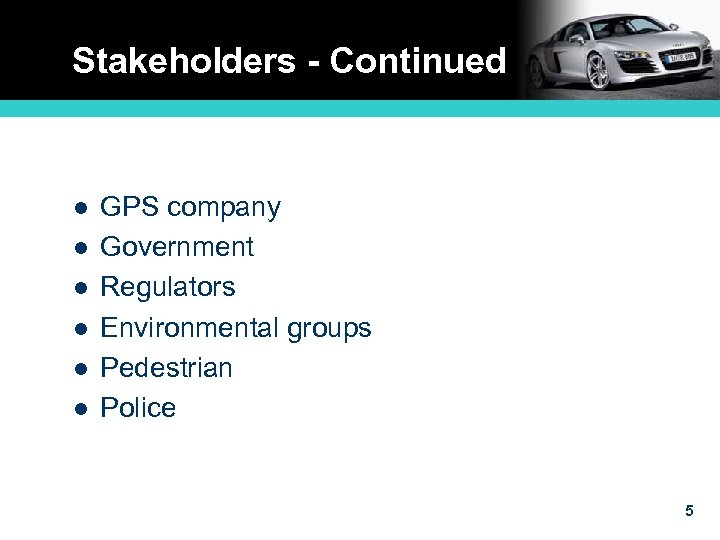Stakeholders - Continued l l l GPS company Government Regulators Environmental groups Pedestrian Police