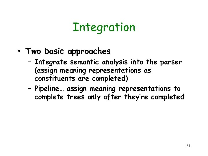 Integration • Two basic approaches – Integrate semantic analysis into the parser (assign meaning