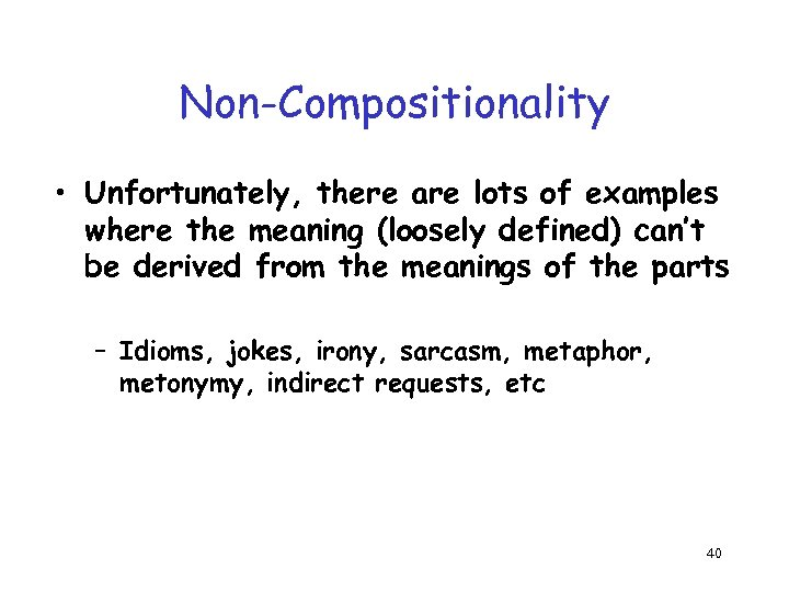 Non-Compositionality • Unfortunately, there are lots of examples where the meaning (loosely defined) can't