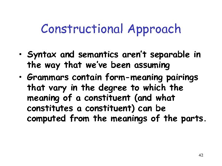 Constructional Approach • Syntax and semantics aren't separable in the way that we've been