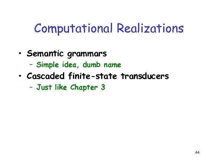 Computational Realizations • Semantic grammars – Simple idea, dumb name • Cascaded finite-state transducers