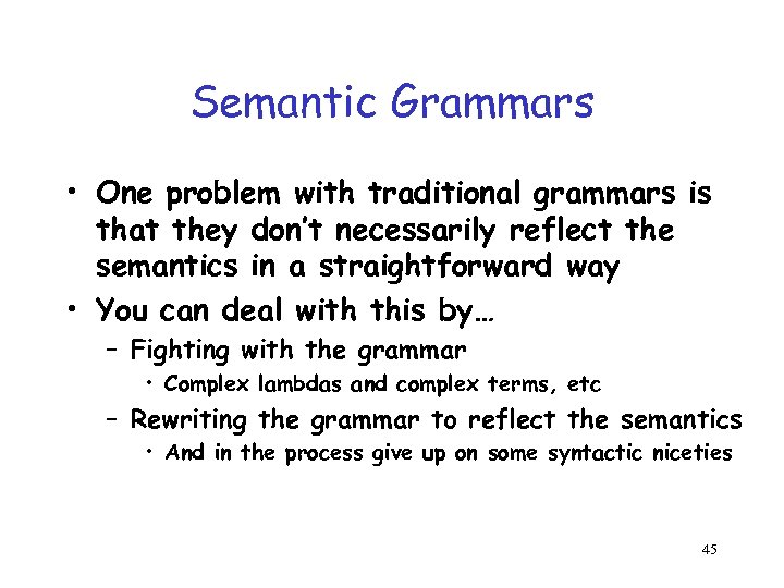 Semantic Grammars • One problem with traditional grammars is that they don't necessarily reflect