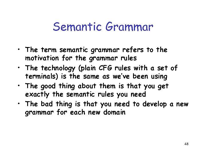 Semantic Grammar • The term semantic grammar refers to the motivation for the grammar