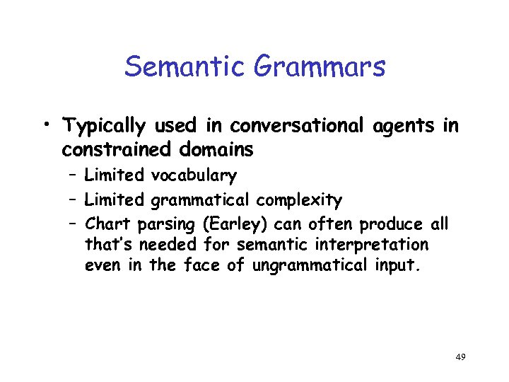 Semantic Grammars • Typically used in conversational agents in constrained domains – Limited vocabulary