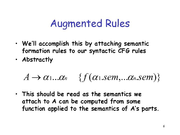 Augmented Rules • We'll accomplish this by attaching semantic formation rules to our syntactic