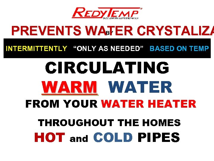 """BY PREVENTS WATER CRYSTALIZA INTERMITTENTLY """"ONLY AS NEEDED"""" BASED ON TEMP CIRCULATING WARM WATER"""