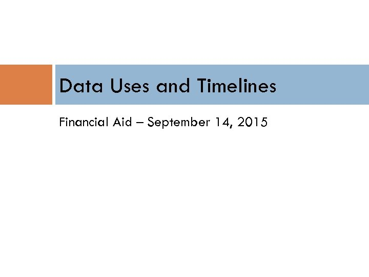 Data Uses and Timelines Financial Aid – September 14, 2015