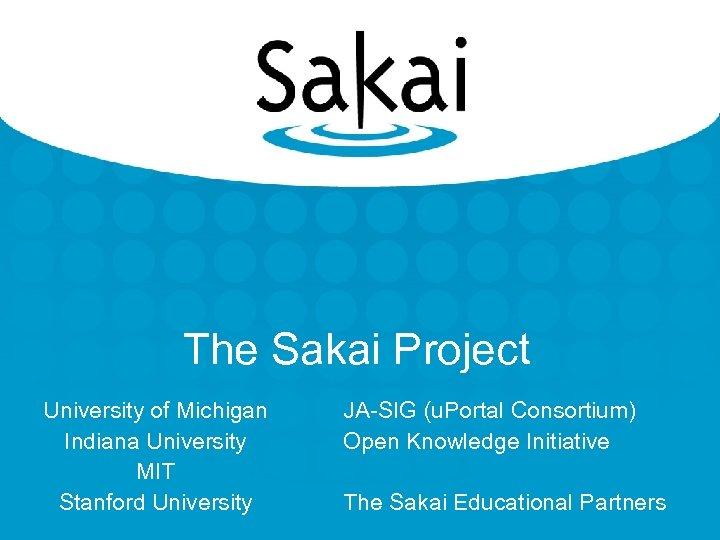 The Sakai Project University of Michigan Indiana University MIT Stanford University JA-SIG (u. Portal