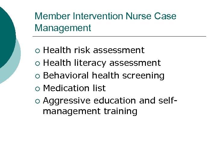 Member Intervention Nurse Case Management Health risk assessment ¡ Health literacy assessment ¡ Behavioral