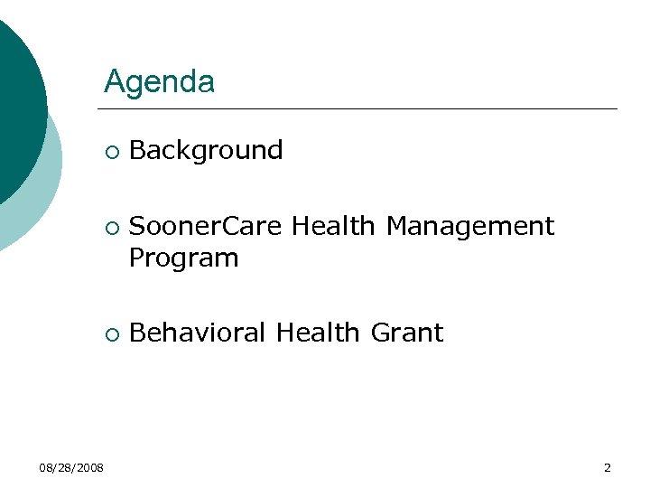 Agenda ¡ ¡ ¡ 08/28/2008 Background Sooner. Care Health Management Program Behavioral Health Grant