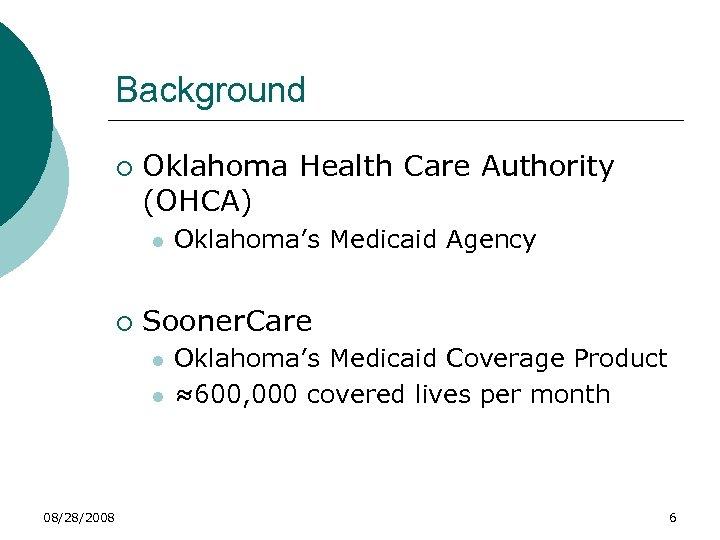 Background ¡ Oklahoma Health Care Authority (OHCA) l ¡ Sooner. Care l l 08/28/2008