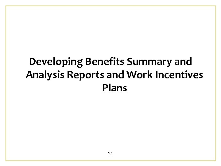 Developing Benefits Summary and Analysis Reports and Work Incentives Plans 24