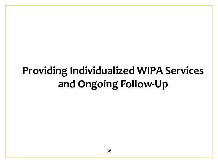Providing Individualized WIPA Services and Ongoing Follow-Up 36