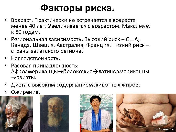 Факторы риска. • Возраст. Практически не встречается в возрасте менее 40 лет. Увеличивается с