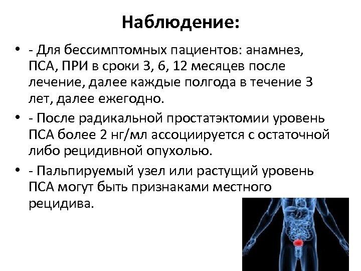 Наблюдение: • - Для бессимптомных пациентов: анамнез, ПСА, ПРИ в сроки 3, 6, 12