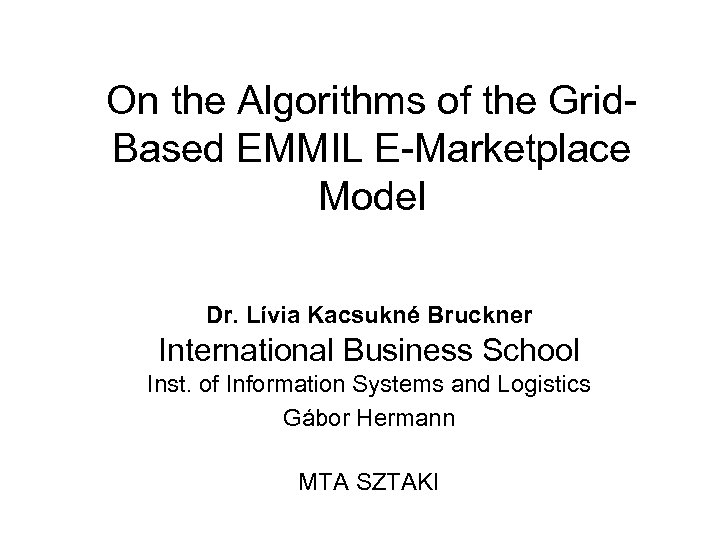 On the Algorithms of the Grid. Based EMMIL E-Marketplace Model Dr. Lívia Kacsukné Bruckner
