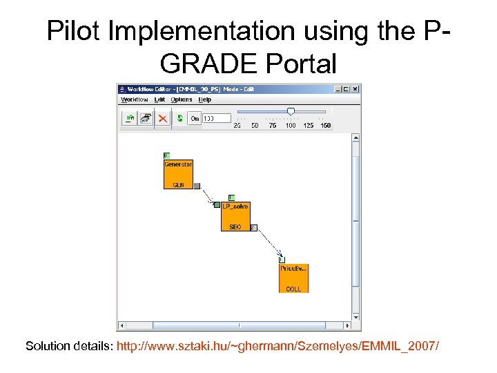 Pilot Implementation using the PGRADE Portal Solution details: http: //www. sztaki. hu/~ghermann/Szemelyes/EMMIL_2007/
