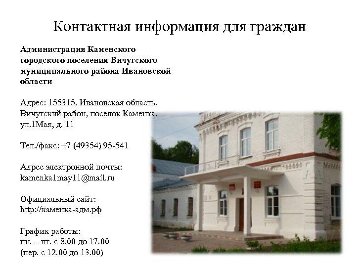 Контактная информация для граждан Администрация Каменского городского поселения Вичугского муниципального района Ивановской области Адрес: