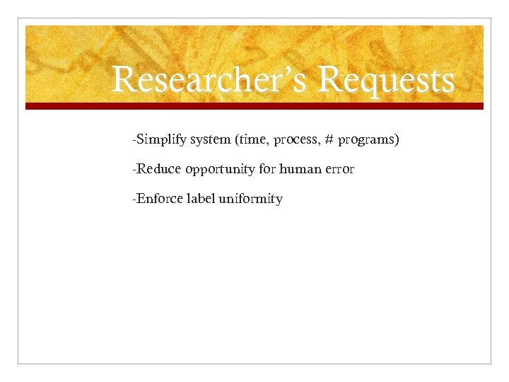Researcher's Requests -Simplify system (time, process, # programs) -Reduce opportunity for human error -Enforce