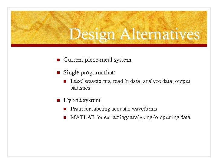 Design Alternatives n Current piece-meal system n Single program that: n n Label waveforms,