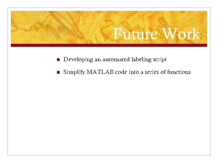 Future Work n Developing an automated labeling script n Simplify MATLAB code into a