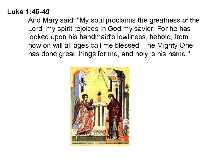 Luke 1: 46 -49 And Mary said: