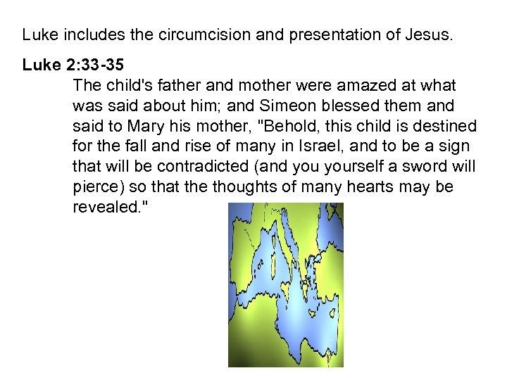 Luke includes the circumcision and presentation of Jesus. Luke 2: 33 -35 The child's