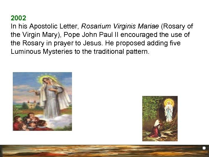 2002 In his Apostolic Letter, Rosarium Virginis Mariae (Rosary of the Virgin Mary), Pope