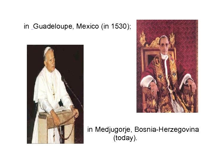 in Guadeloupe, Mexico (in 1530); in Medjugorje, Bosnia-Herzegovina (today).
