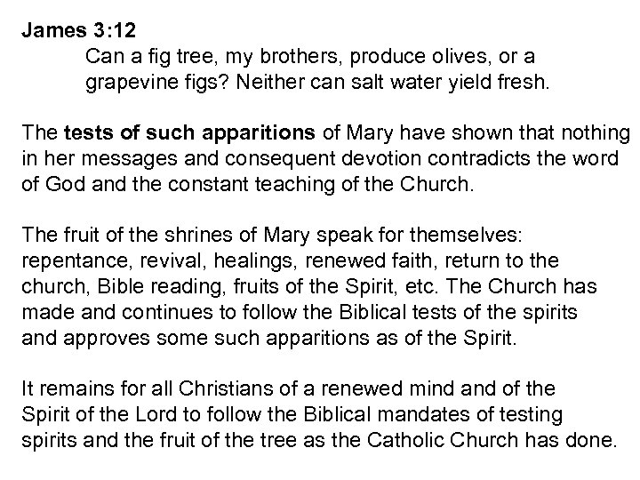 James 3: 12 Can a fig tree, my brothers, produce olives, or a grapevine