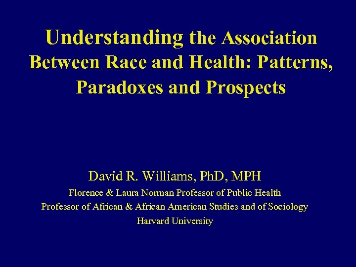 Understanding the Association Between Race and Health: Patterns, Paradoxes and Prospects David R. Williams,