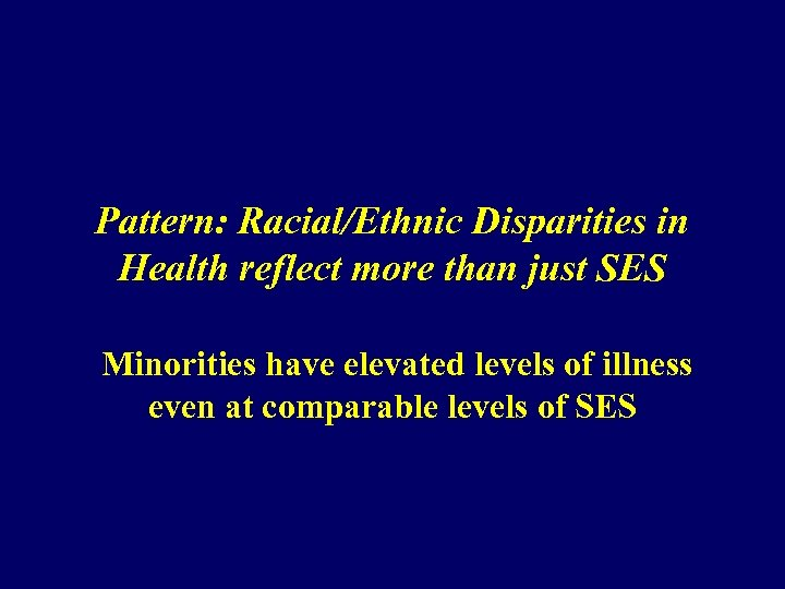 Pattern: Racial/Ethnic Disparities in Health reflect more than just SES Minorities have elevated levels