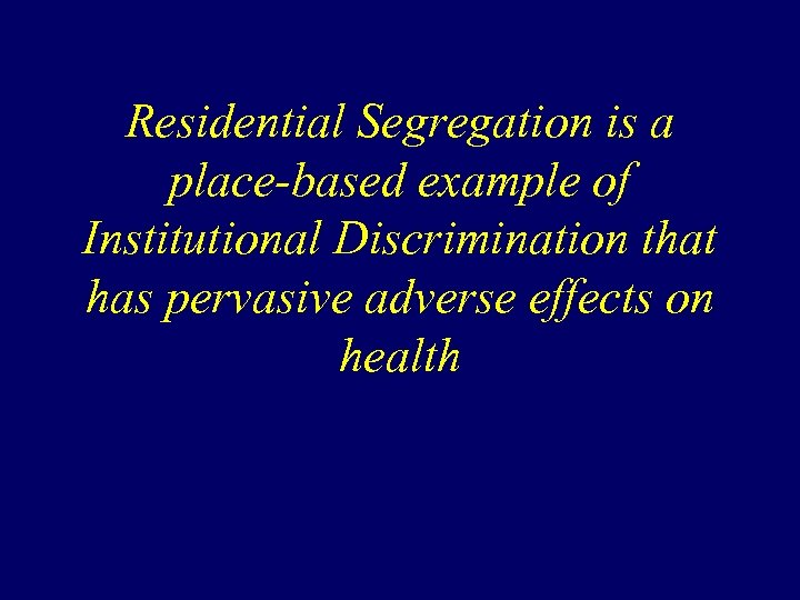 Residential Segregation is a place-based example of Institutional Discrimination that has pervasive adverse effects