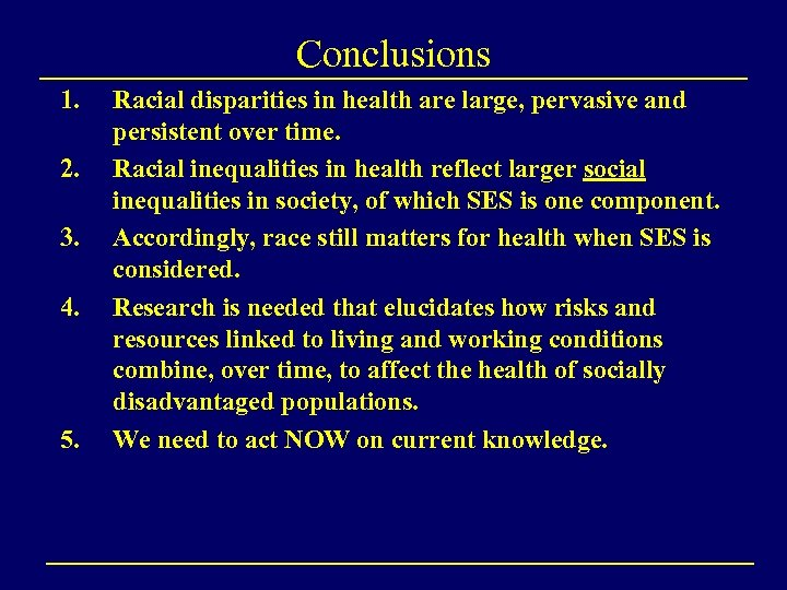 Conclusions 1. 2. 3. 4. 5. Racial disparities in health are large, pervasive and