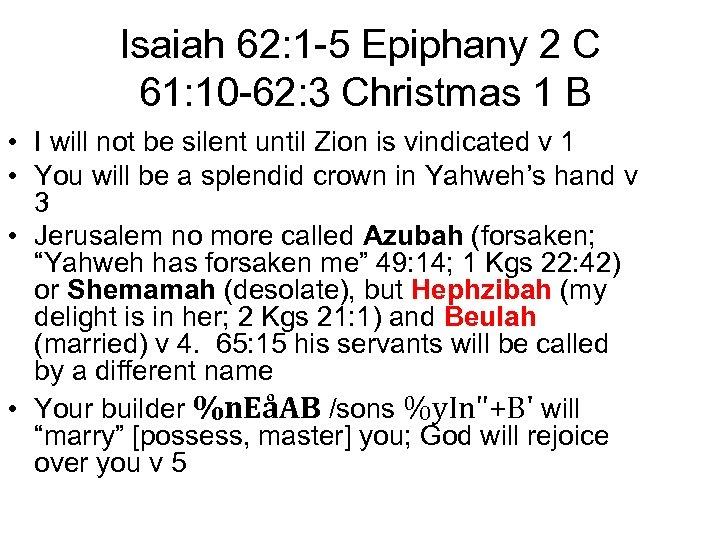 Isaiah 62: 1 -5 Epiphany 2 C 61: 10 -62: 3 Christmas 1 B
