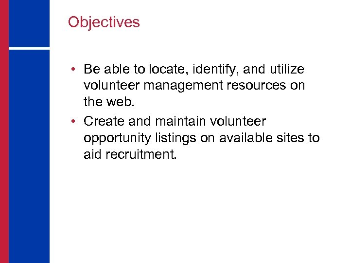 Objectives • Be able to locate, identify, and utilize volunteer management resources on the