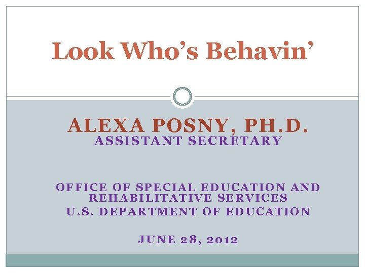 Look Who's Behavin' ALEXA POSNY, PH. D. ASSIS TANT SECRETAR Y OFFICE OF SPECIAL