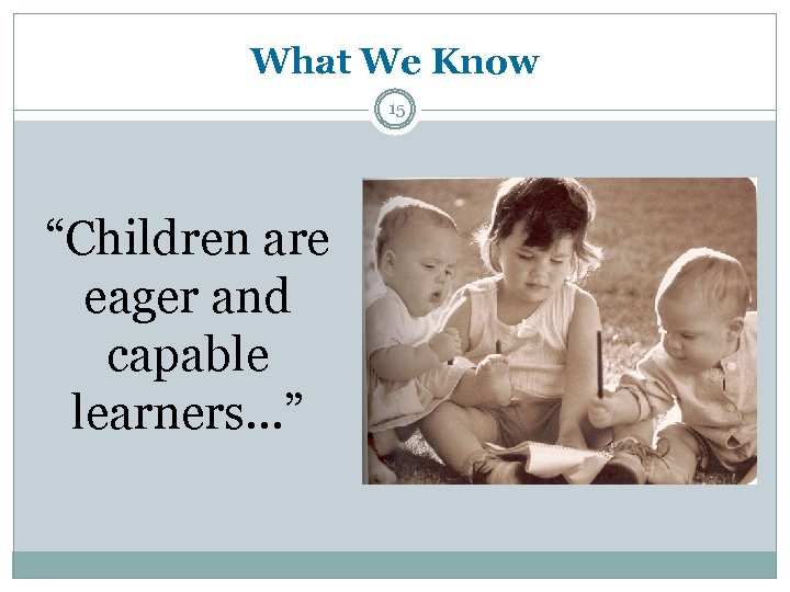 "What We Know 15 ""Children are eager and capable learners. . . """