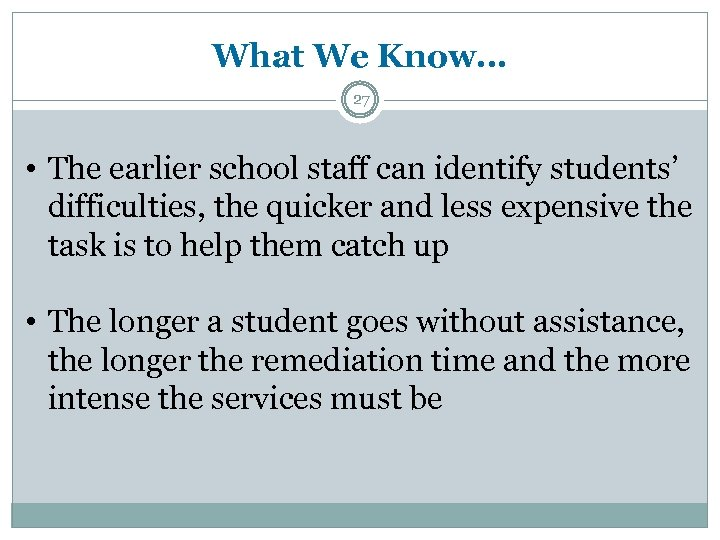 What We Know… 27 • The earlier school staff can identify students' difficulties, the