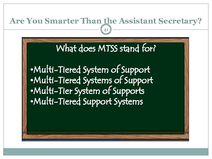 Are You Smarter Than the Assistant Secretary? 41 What does MTSS stand for? •