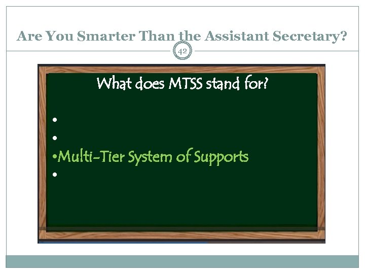 Are You Smarter Than the Assistant Secretary? 42 What does MTSS stand for? •
