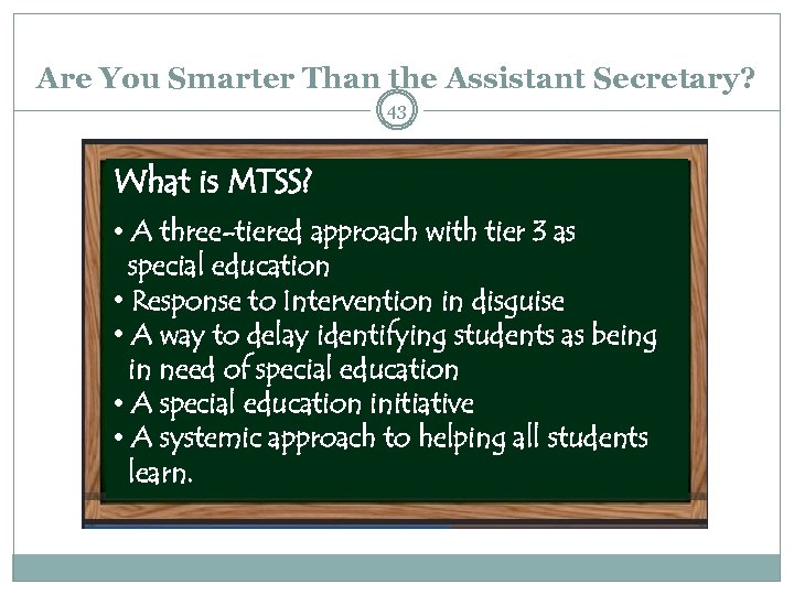 Are You Smarter Than the Assistant Secretary? 43 What is MTSS? • A three-tiered