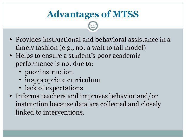 Advantages of MTSS 53 • Provides instructional and behavioral assistance in a timely fashion
