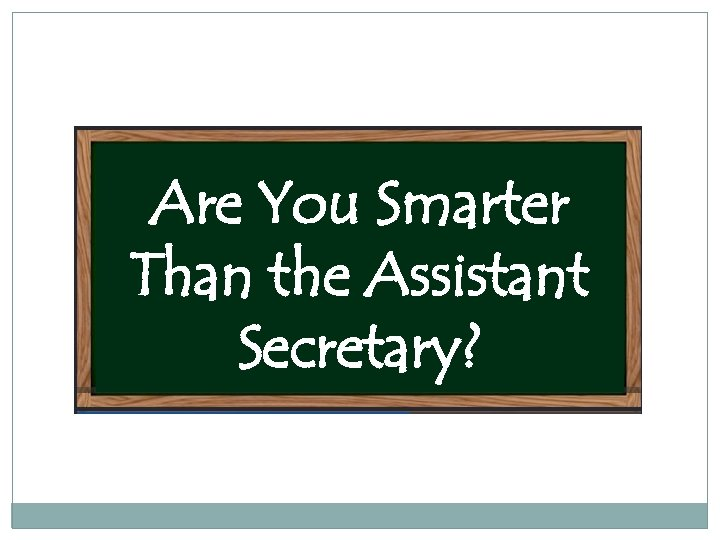Are You Smarter Than the Assistant Secretary?