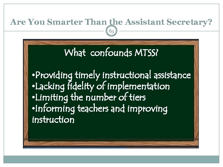 Are You Smarter Than the Assistant Secretary? 65 What confounds MTSS? • Providing timely