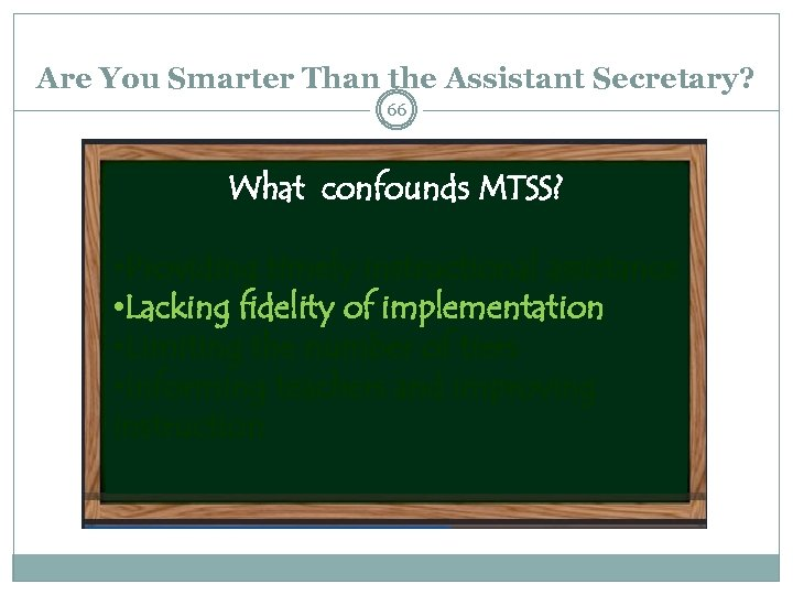 Are You Smarter Than the Assistant Secretary? 66 What confounds MTSS? • Providing timely